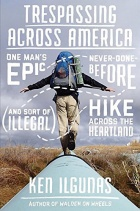 Trespassing Across America: One Man's Epic, Never-Done-Before (and Sort of Illegal) Hike Across the Heartland