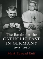 The Battle for the Catholic Past in Germany, 1945-1980